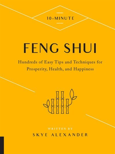 10-minute Feng Shui: Hundreds Of Easy Tips And Techniques For Prosperity, Health, And Happiness by Skye Alexander