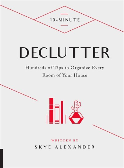 10-minute Declutter: Hundreds Of Tips To Organize Every Room Of Your House by Skye Alexander