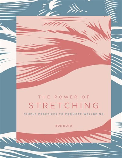 The Power Of Stretching: Simple Practices To Promote Wellbeing by Bob Doto