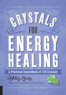 Crystals For Energy Healing: A Practical Sourcebook Of 100 Crystals by Ashley Leavy