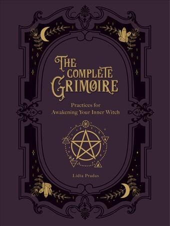 The Complete Grimoire: Magickal Practices And Spells For Awakening Your Inner Witch by Lidia Pradas