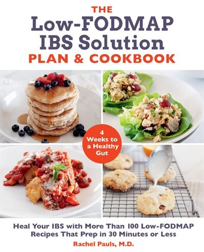The Low-fodmap Ibs Solution Plan And Cookbook: Heal Your Ibs With More Than 100 Low-fodmap Recipes That Prep In 30 Minutes Or Less by Rachel Pauls