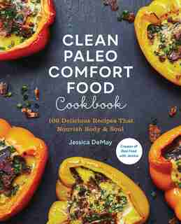 Clean Paleo Comfort Food Cookbook: 100 Delicious Recipes That Nourish Body & Soul by Jessica Demay