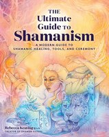 The Ultimate Guide To Shamanism: A Modern Guide To Shamanic Healing, Tools, And Ceremony