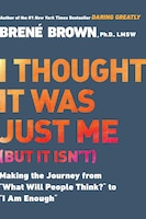 I Thought It Was Just Me (but It Isn't): Making The Journey From What Will People Think? To I Am…
