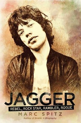 Book Jagger: Rebel, Rock Star, Rambler, Rogue by Marc Spitz