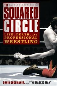 Book The Squared Circle: Life, Death, And Professional Wrestling by David Shoemaker