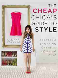 The Cheap Chica's Guide To Style: Secrets To Shopping Cheap And Looking Chic by Lilliana Vazquez