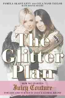 The Glitter Plan: How We Started Juicy Couture For $200 And Turned It Into A Global Brand by Pamela Skaist-levy