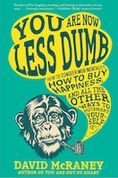 You Are Now Less Dumb: How To Conquer Mob Mentality, How To Buy Happiness, And All The Other Ways…