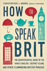 How To Speak Brit: The Quintessential Guide To The King's English, Cockney Slang, And Other…