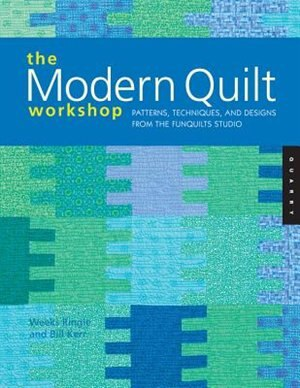 The Modern Quilt Workshop: Patterns, Techniques, And Designs From The Funquilts Studio by Bill Kerr