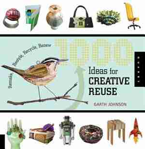 1000 Ideas for Creative Reuse: Remake, Restyle, Recycle, Renew by Garth Johnson