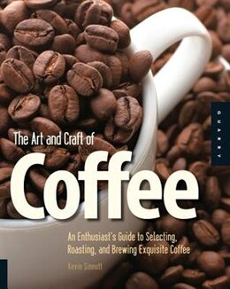 Book The Art and Craft of Coffee: An Enthusiast's Guide To Selecting, Roasting, And Brewing Exquisite… by Kevin Sinnott