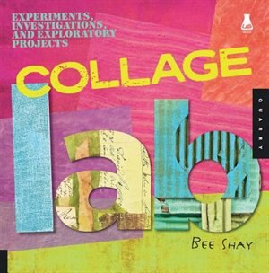 Collage Lab: Experiments, Investigations, And Exploratory Projects by Bee Shay