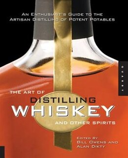 Book The Art of Distilling Whiskey and Other Spirits: An Enthusiast's Guide To The Artisan Distilling Of… by Bill Owens