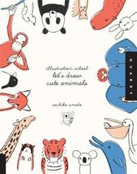 Illustration School:  Let's Draw Cute Animals: Let's Draw Cute Animals
