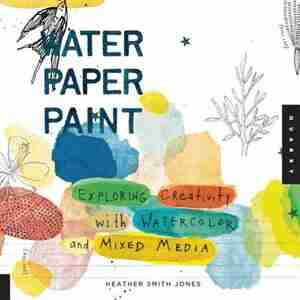 Water Paper Paint: Exploring Creativity with Watercolor and Mixed Media by Heather Jones