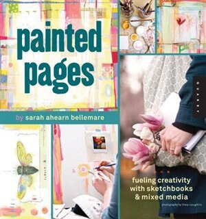 Painted Pages: Fueling Creativity with Sketchbooks and Mixed Media by Sarah Ahearn Bellemare