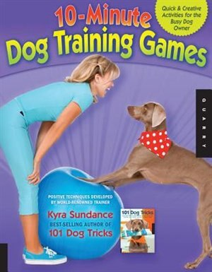 10-Minute Dog Training Games: Quick & Creative Activities for the Busy Dog Owner by Kyra Sundance