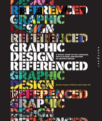Graphic Design, Referenced: A Visual Guide to the Language, Applications, and History of Graphic…