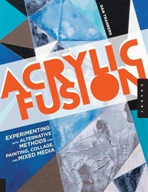 Acrylic Fusion: Experimenting With Alternative Methods For Painting, Collage, And Mixed Media by Dan Tranberg