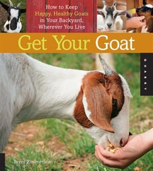 Get Your Goat: How To Keep Happy, Healthy Goats In Your Backyard, Wherever You Live by Brent Zimmerman