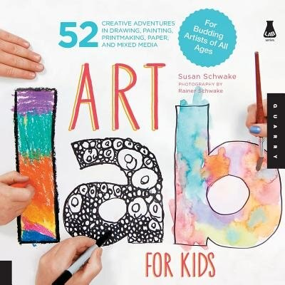 Art Lab for Kids: 52 Creative Adventures In Drawing, Painting, Printmaking, Paper, And Mixed Media-for Budding Artist by Susan Schwake