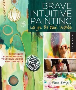 Brave Intuitive Painting-let Go, Be Bold, Unfold!: Techniques for Uncovering Your Own Unique Painting Style by Flora Bowley