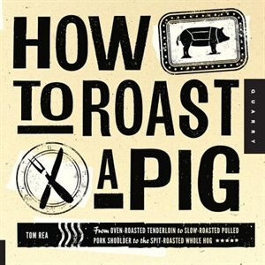 How To Roast A Pig: From Oven-roasted Tenderloin To Slow-roasted Pulled Pork Shoulder To The Spit-roasted Whole Hog by Tom Rea