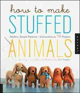 How to Make Stuffed Animals: Modern, Simple Patterns And Instructions For 18 Projects by Sian Keegan
