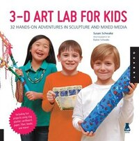 3d Art Lab For Kids: 32 Hands-on Adventures In Sculpture And Mixed Media - Including Fun Projects…