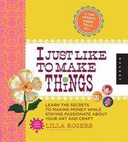 I Just Like To Make Things: Learn The Secrets To Making Money While Staying Passionate About Your…