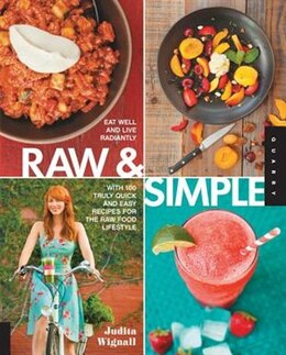 Book Raw and Simple: Eat Well And Live Radiantly With 100 Truly Quick And Easy Recipes For The Raw Food… by Judita Wignall