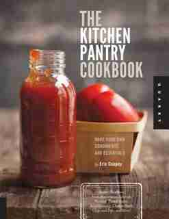 The Kitchen Pantry Cookbook: Make Your Own Condiments And Essentials - Tastier, Healthier, Fresh Mayonnaise, Ketchup, Mustard, P by Erin Coopey