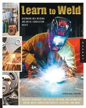 Learn To Weld: Beginning Mig Welding And Metal Fabrication Basics - Includes Techniques You Can Use For Home And A by Stephen Christena
