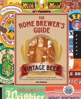 Book The Home Brewer's Guide To Vintage Beer: Rediscovered Recipes For Classic Brews Dating From 1800 To… by Ronald Pattinson