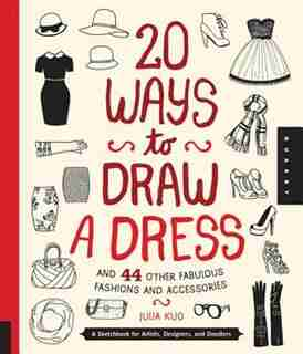 20 Ways To Draw A Dress And 44 Other Fabulous Fashions And Accessories: A Sketchbook For Artists, Designers, And Doodlers by Julia Kuo