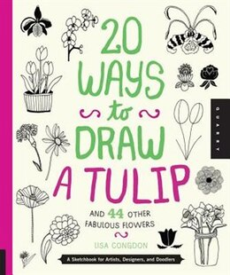 Book 20 Ways To Draw A Tulip And 44 Other Fabulous Flowers: A Sketchbook For Artists, Designers, And… by Lisa Congdon