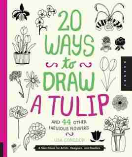 20 Ways To Draw A Tulip And 44 Other Fabulous Flowers: A Sketchbook For Artists, Designers, And Doodlers by Lisa Congdon