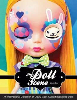 Book The Doll Scene: An International Collection Of Crazy, Cool, Custom-designed Dolls by Louis Bou