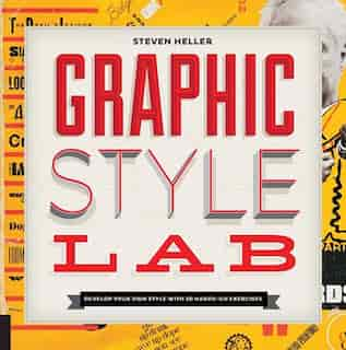 Graphic Style Lab: Develop Your Own Style With 50 Hands-on Exercises by Steven Heller