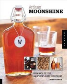 Artisan Moonshine: From Mash To Still, An Insider's Guide To Distilling