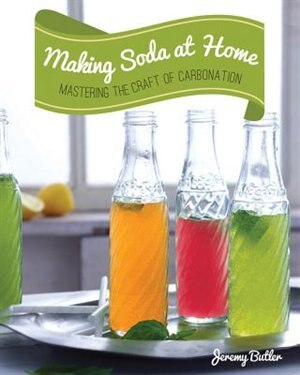 Making Soda At Home: Mastering The Craft Of Carbonation: Healthy Recipes You Can Make With Or Without A Soda Machine by Jeremy Butler