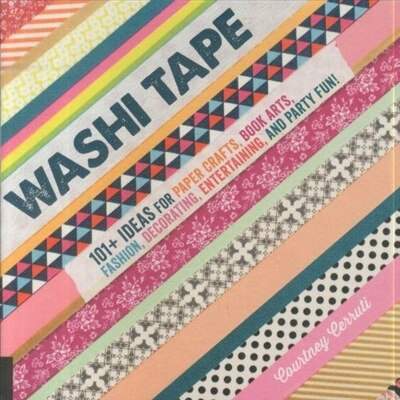 Washi Tape: 101+ Ideas For Paper Crafts, Book Arts, Fashion, Decorating, Entertaining, And Party Fun! by Courtney Cerruti