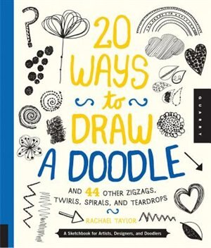 20 Ways To Draw A Doodle And 44 Other Zigzags, Twirls, Spirals, And Teardrops: A Sketchbook For Artists, Designers, And Doodlers by Rachael Taylor