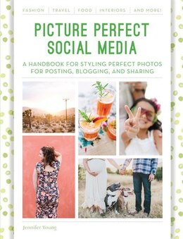 Book Picture Perfect Social Media: A Handbook For Styling Perfect Photos For Posting, Blogging, And… by Jennifer Young