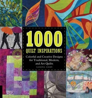 1000 Quilt Inspirations: Colorful And Creative Designs For Traditional, Modern, And Art Quilts by Sandra Sider