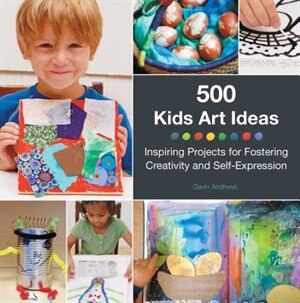 500 Kids Art Ideas: Inspiring Projects For Fostering Creativity And Self-expression by Gavin Andrews