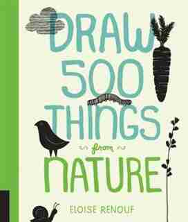 Draw 500 Things From Nature: A Sketchbook For Artists, Designers, And Doodlers by Eloise Renouf